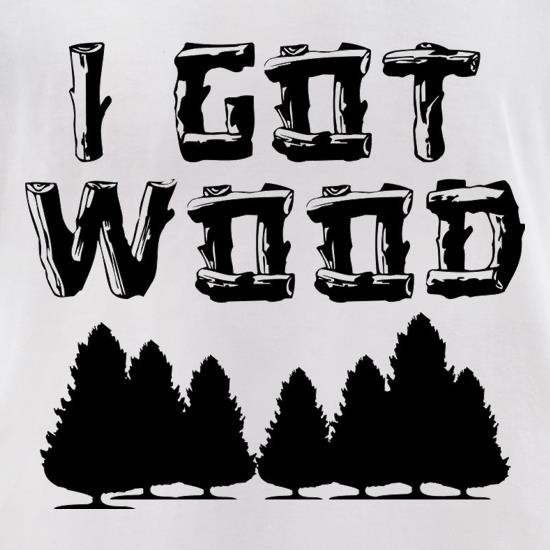 I Got Wood t-shirts for ladies