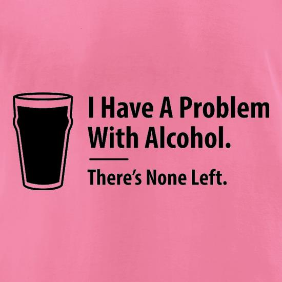 I Have A Problem With Alcohol. There's None Left t-shirts for ladies