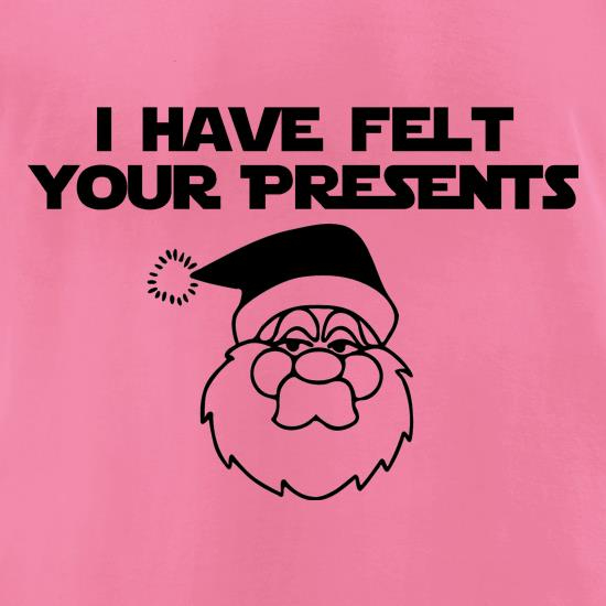 I have felt your presents t-shirts for ladies
