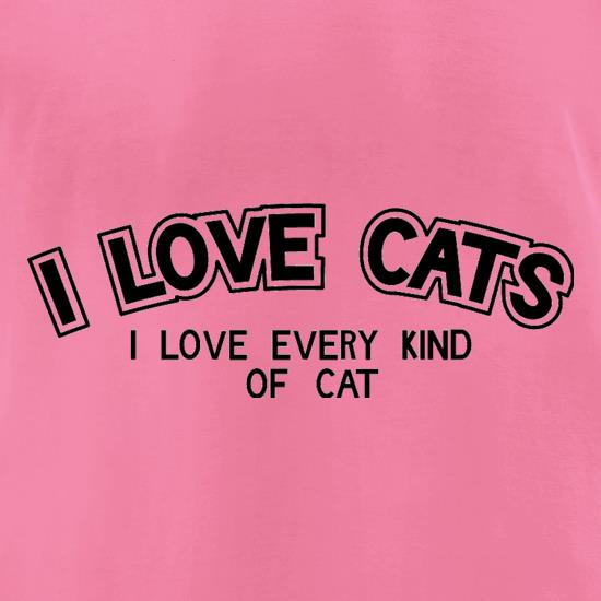 I Love Cats I Love Every Kind Of Cat t-shirts for ladies