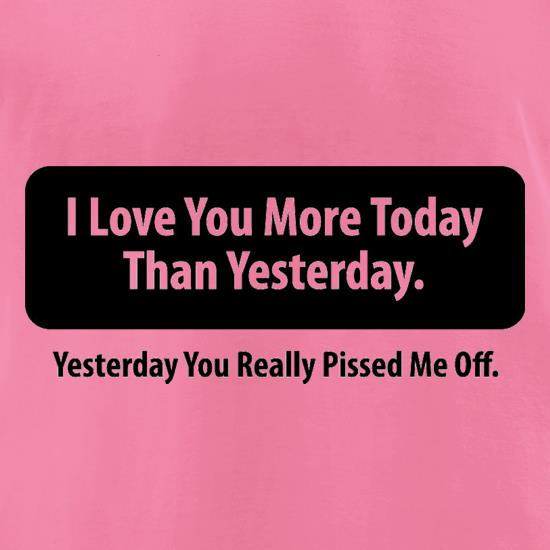 I Love You More Today Than Yesterday. Yesterday You Really Pissed Me Off. t-shirts for ladies