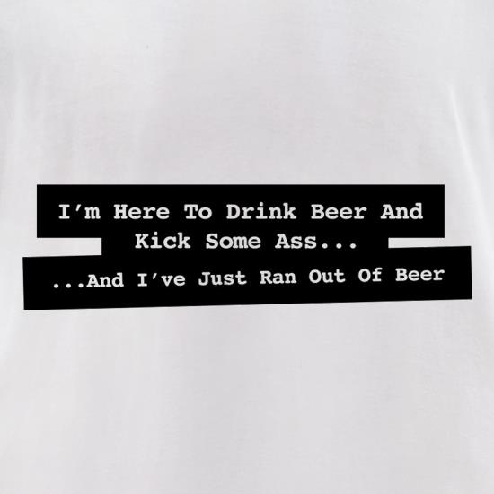 I'm Here To Drink Beer And Kick Ass...And I've Just Ran Out Of Beer t-shirts for ladies