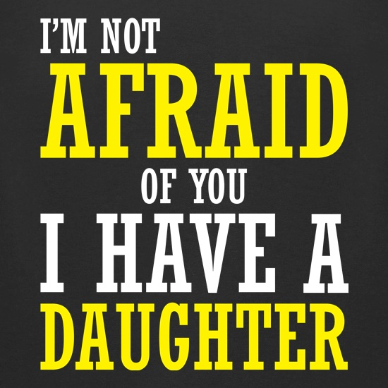 I'm Not Afraid Of You, I Have A Daughter t-shirts for ladies