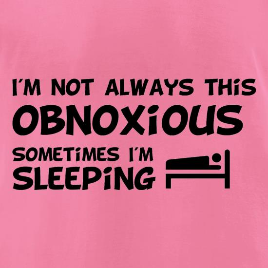 I'm not always this obnoxious, sometimes i'm sleeping t-shirts for ladies