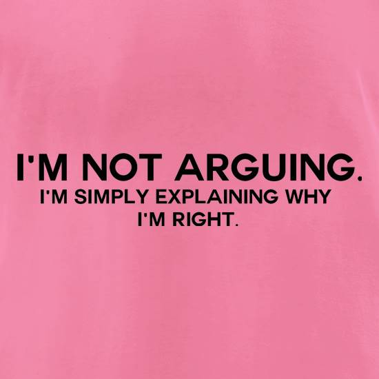 I'm Not Arguing.  I'm Simply Explaining Why I'm Right t-shirts for ladies