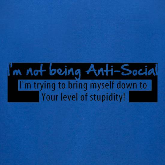 I'm not being anti-social, i'm trying to bring myself down to your level of stupidity t-shirts for ladies