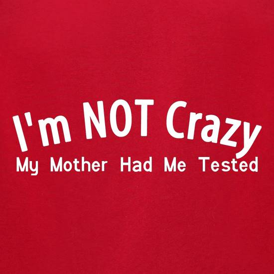 I'm not crazy, my mother had me tested t-shirts for ladies