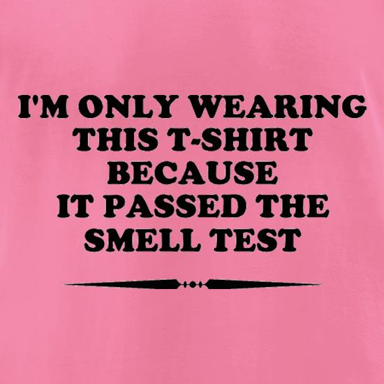I'm Only Wearing This T-Shirt Because It Passed The Smell Test t-shirts for ladies