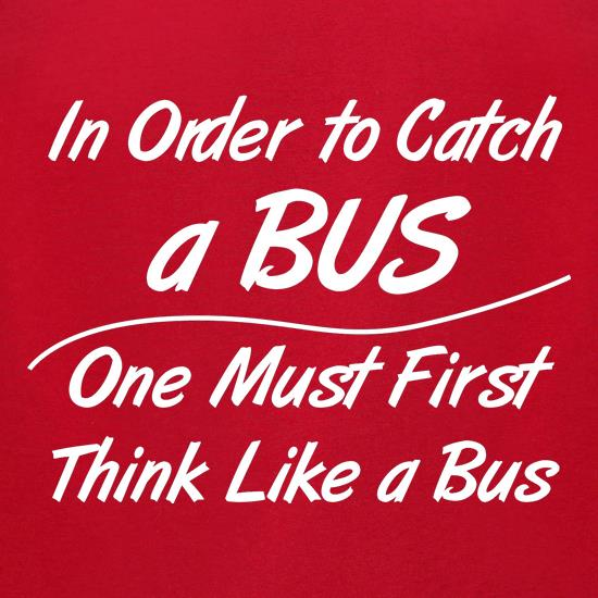 in order to catch a bus, one must first think like a bus t-shirts for ladies