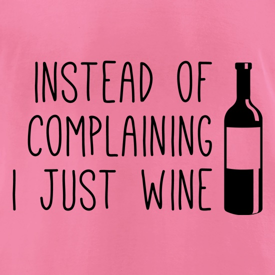 Instead of Complaining, I Just Wine t-shirts for ladies