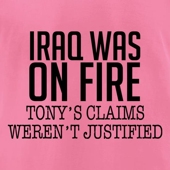 Iraq Was On Fire, Tony's Claims Weren't Justified t-shirts for ladies