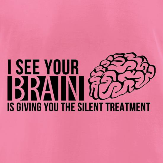 I see your brain is giving you the silent treatment t-shirts for ladies