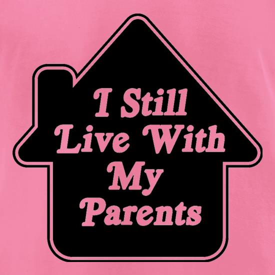 I Still Live With My Parents t-shirts for ladies