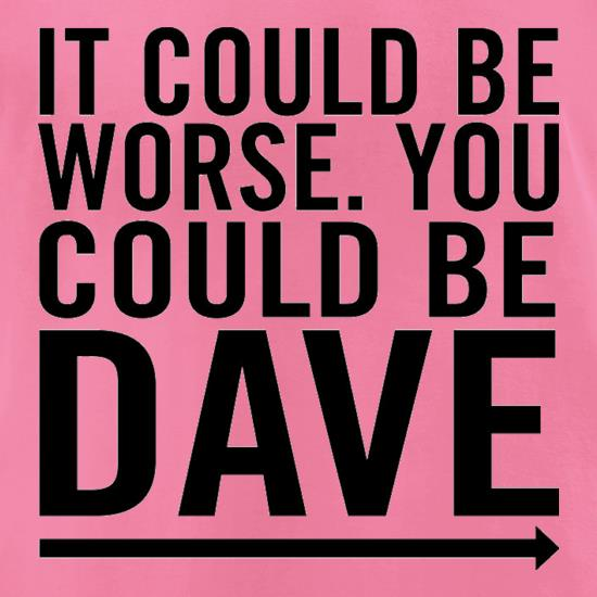 It Could Be Worse. You Could Be Dave t-shirts for ladies