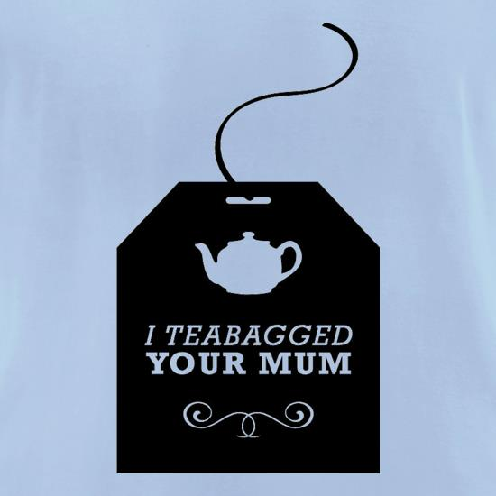 I Teabagged Your Mum t-shirts for ladies