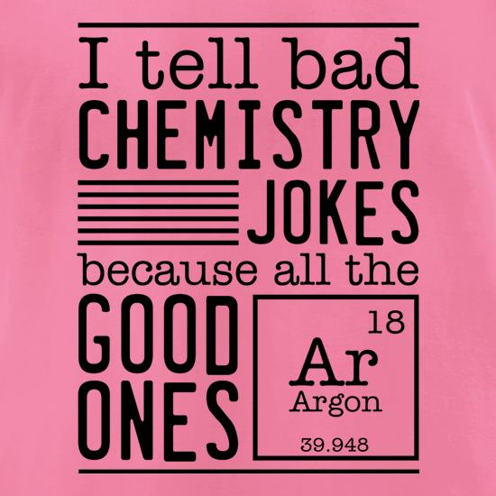 I Tell Bad Chemistry Jokes Because All The Good Ones Argon t-shirts for ladies