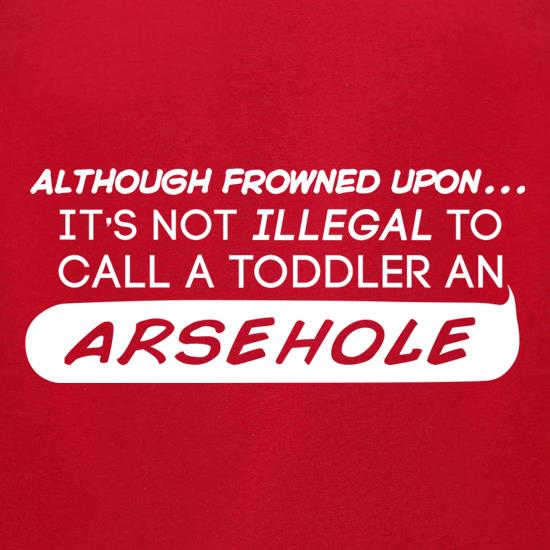 It's Not Illegal To Call A Toddler An Arsehole t-shirts for ladies