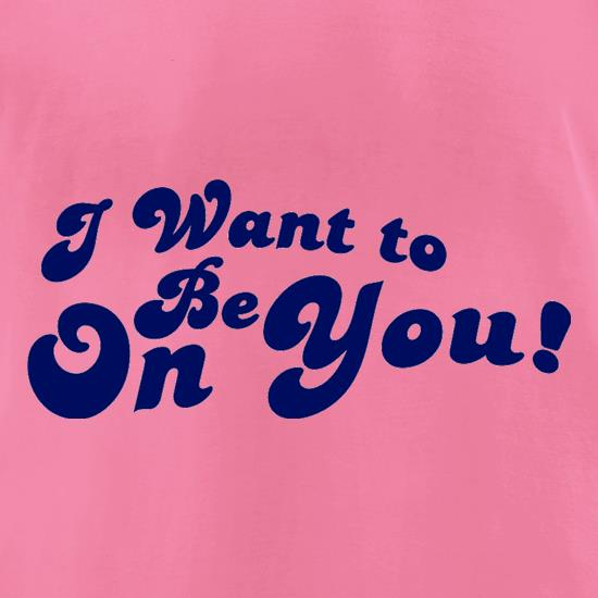 I Want To Be On You t-shirts for ladies