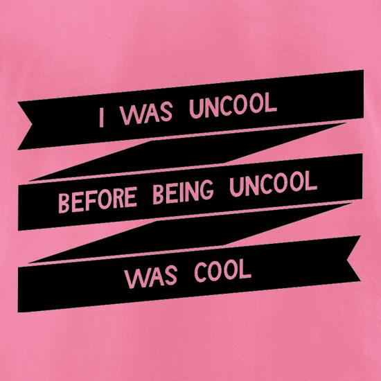 I Was Uncool Before Being Uncool Was Cool t-shirts for ladies