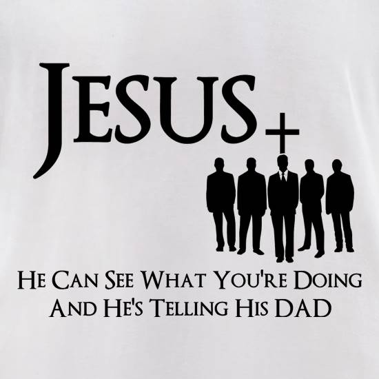 Jesus- He can see what you're doing and He's telling his Dad t-shirts for ladies