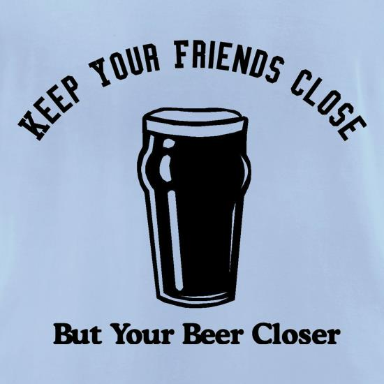 Keep your friends close but your beer closer t-shirts for ladies