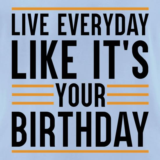 Live Everyday Like It's Your Birthday t-shirts for ladies