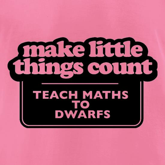 Make Little Things Count Teach Maths To Dwarfs t-shirts for ladies