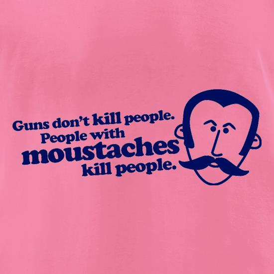 Guns Don't Kill People. People With Moustaches Kill People t-shirts for ladies