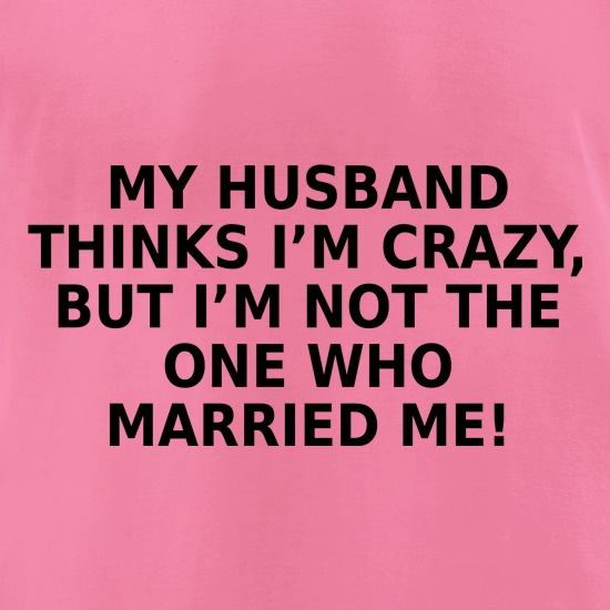My Husband Thinks I'm Crazy t-shirts for ladies