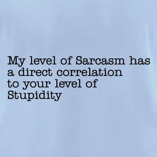 my level of sarcasm has a direct correlation to your level of stupidity t-shirts for ladies
