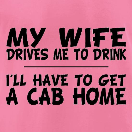 My Wife Drives Me To Drink I'll Have To Get A Cab Home t-shirts for ladies