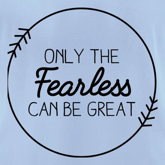 Only The Fearless Can Be Great t-shirts for ladies
