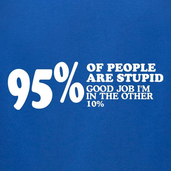 95% of People are stupid, Good job i'm in the other 10% t-shirts for ladies