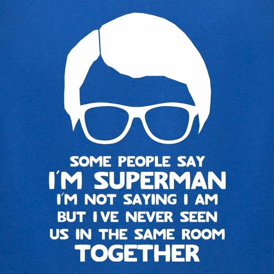 Some people say I'm Superman,I'm not saying I am but I've never seen us in the same room together! t-shirts for ladies