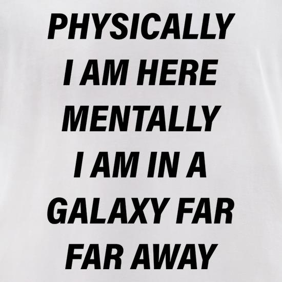 Physically I Am Here Mentally I Am In A Galaxy Far Far Away t-shirts for ladies