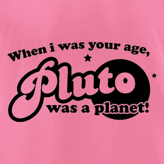 When I Was Your Age, Pluto Was A Planet! t-shirts for ladies