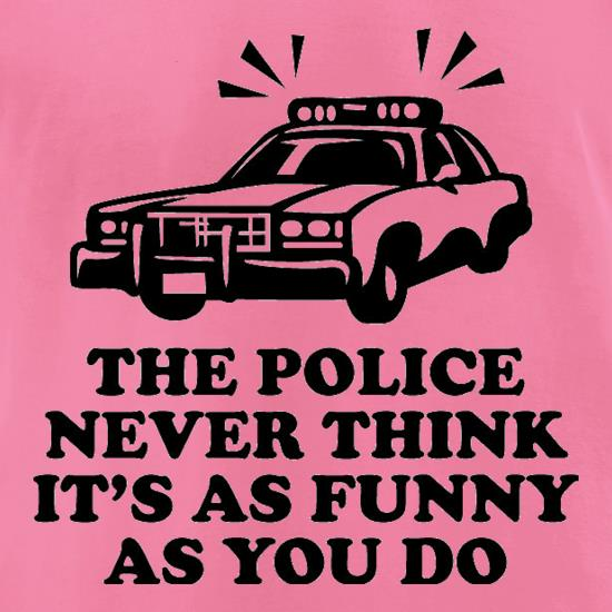 The Police Never Think It's As Funny As You Do t-shirts for ladies