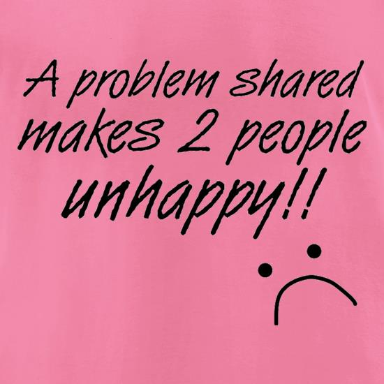 A Problem Shared Makes Two People Unhappy! t-shirts for ladies