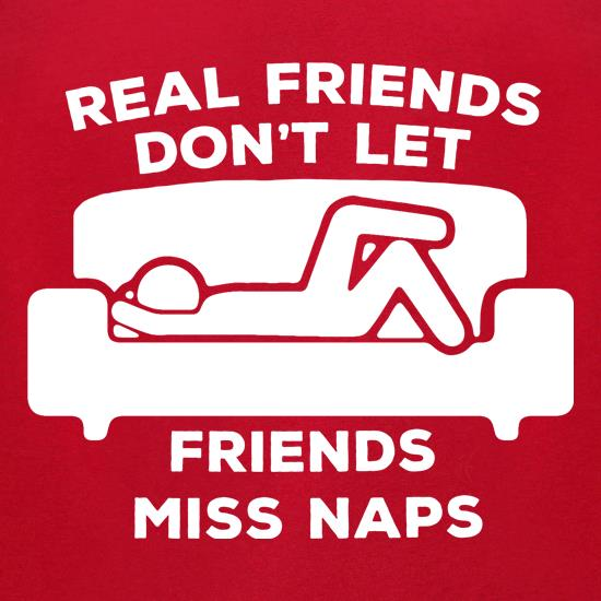 Real Friends Don't Let Friends Miss Naps t-shirts for ladies