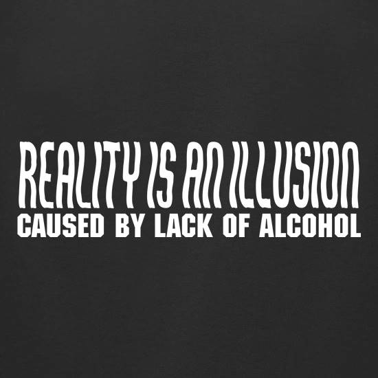 Reality is an illusion, caused by lack of alcohol t-shirts for ladies