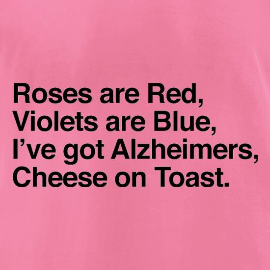 Roses Are Red, Violets Are Blue, I've Got Alzheimers, Cheese On Toast t-shirts for ladies