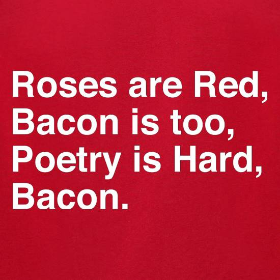 Roses Are Red, Bacon Is Too, Poetry Is Hard, Bacon. t-shirts for ladies