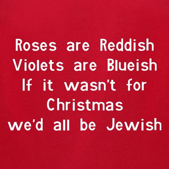 Roses are reddish Violets are blueish if it wasn't for christmas we'd all be jewish t-shirts for ladies