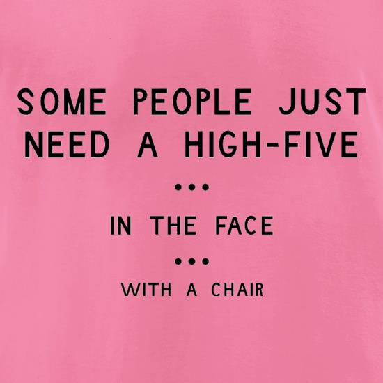 Some People Just Need A High Five In The Face With A Chair t-shirts for ladies