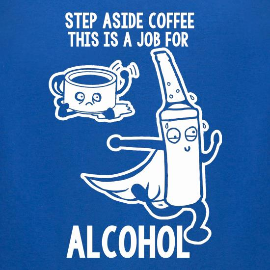 Step Aside Coffee This Is A Job For Alcohol t-shirts for ladies