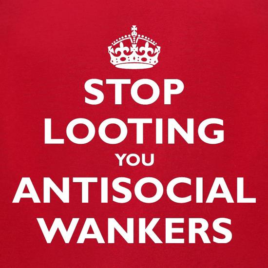 Stop Looting You Antisocial Wankers t-shirts for ladies