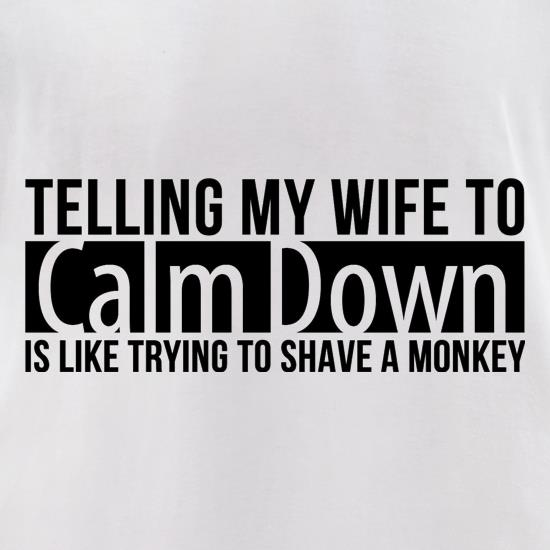 telling my wife to calm down is like trying to shave a monkey t-shirts for ladies
