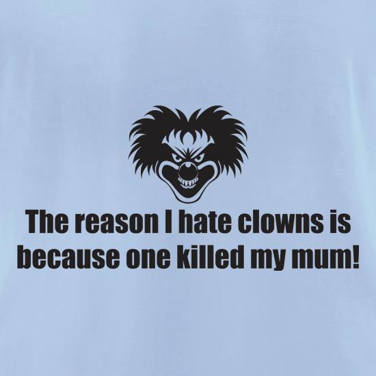 The Reason I Hate Clowns Is Because One Killed My Mum t-shirts for ladies