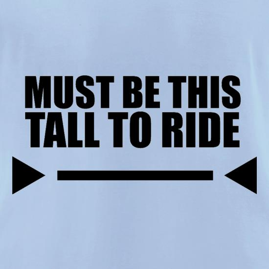 Must Be This Tall To Ride t-shirts for ladies