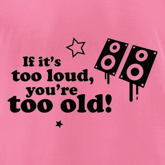 If It's Too Loud, You're Too Old t-shirts for ladies